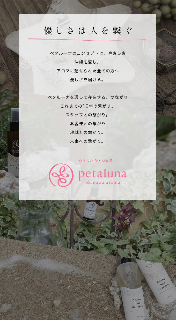 優しさは人を繋ぐ ペタルーナのコンセプトは、やさしさ沖縄を愛し、アロマに魅せられた全ての方へ優しさを届ける。ペタルーナを通して存在する、つながりこれまでの10年の繋がり。スタッフとの繋がり。お客様との繋がり地域との繋がり。未来への繋がり。